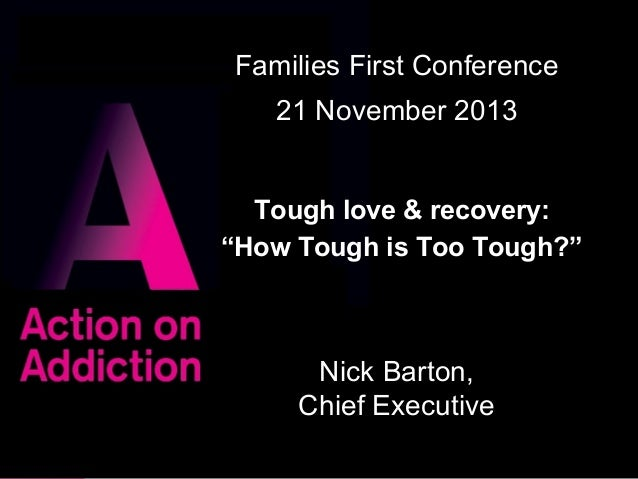"""Families First Conference 21 November 2013 Tough love & recovery: """"How Tough is Too Tough?""""  Nick Barton, Chief Executive ..."""