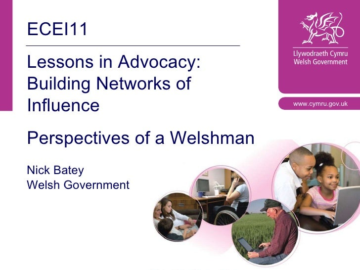 ECEI11 Lessons in Advocacy: Building Networks of Influence Perspectives of a Welshman Nick Batey Welsh Government www.cymr...