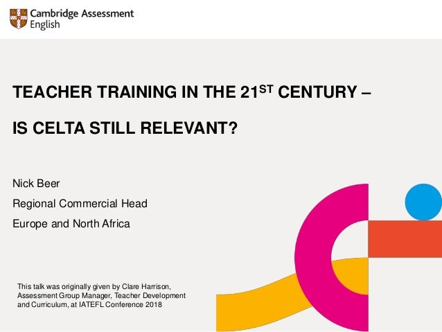 TEACHER TRAINING IN THE 21ST CENTURY – IS CELTA STILL RELEVANT? Nick Beer Regional Commercial Head Europe and North Africa...