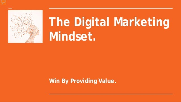 The Digital Marketing Mindset. Win By Providing Value.