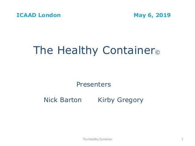 ICAAD London May 6, 2019 The Healthy Container© Presenters Nick Barton Kirby Gregory The Healthy Container 1