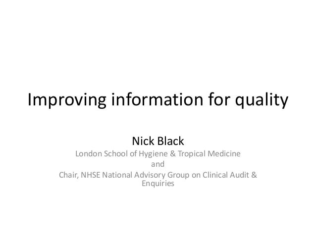 Improving information for quality Nick Black London School of Hygiene & Tropical Medicine and Chair, NHSE National Advisor...