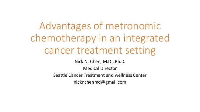 Advantages of metronomic chemotherapy in an integrated cancer treatment setting Nick N. Chen, M.D., Ph.D. Medical Director...