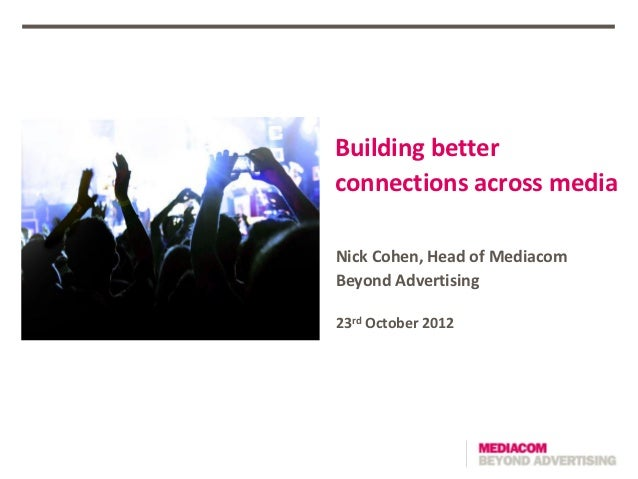 Building betterconnections across mediaNick Cohen, Head of MediacomBeyond Advertising23rd October 2012
