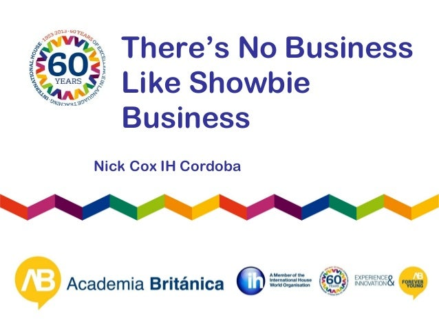 There's No BusinessLike ShowbieBusinessNick Cox IH Cordoba