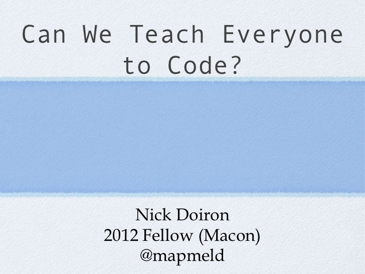 Can We Teach Everyone       to Code?         Nick Doiron     2012 Fellow (Macon)         @mapmeld