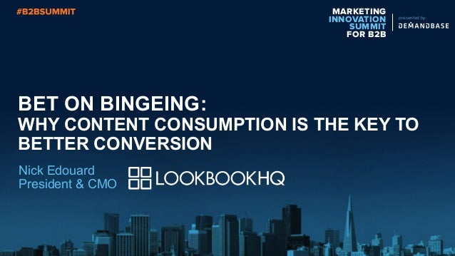 MARKETING INNOVATION SUMMIT FOR B2B presented by BET ON BINGEING: WHY CONTENT CONSUMPTION IS THE KEY TO BETTER CONVERSION ...