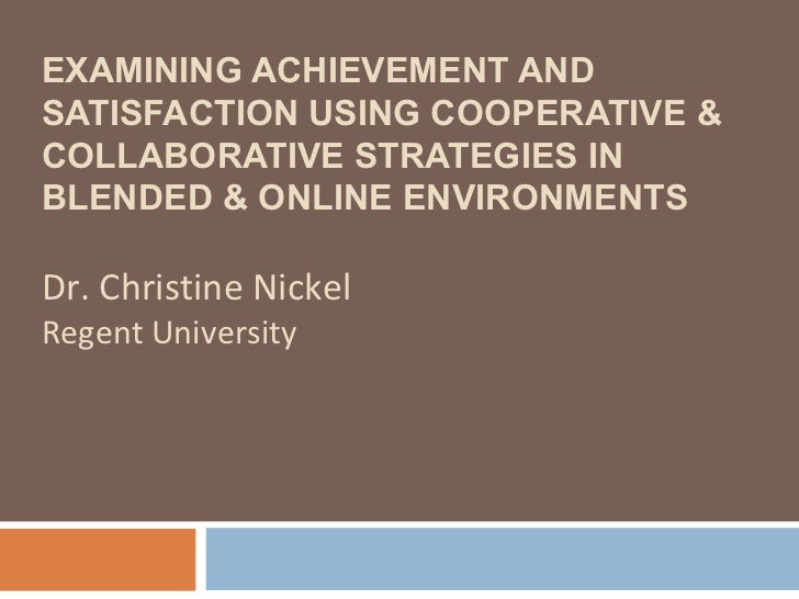 EXAMINING ACHIEVEMENT ANDSATISFACTION USING COOPERATIVE &COLLABORATIVE STRATEGIES INBLENDED & ONLINE ENVIRONMENTSDr. Chris...