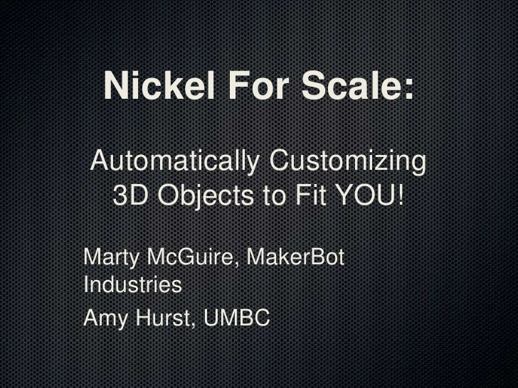 Nickel For Scale: Automatically Customizing 3D Objects to Fit YOU!<br />Marty McGuire, MakerBot Industries<br />Amy Hurst,...