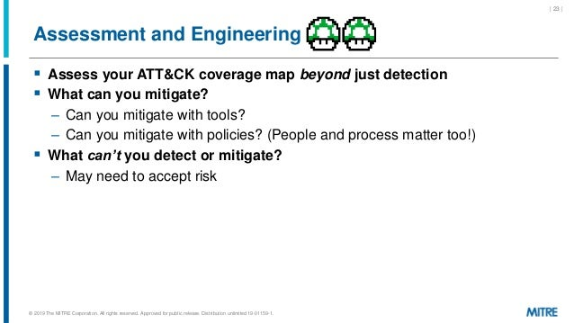 Assessment and Engineering  Assess your ATT&CK coverage map beyond just detection  What can you mitigate? – Can you miti...