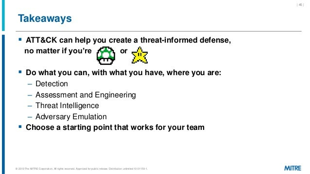 Takeaways  ATT&CK can help you create a threat-informed defense, no matter if you're or  Do what you can, with what you ...