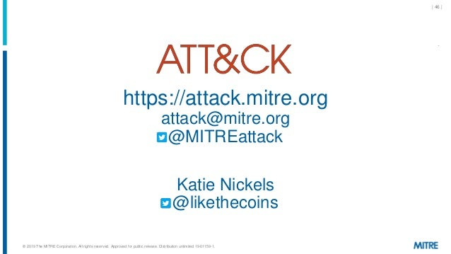 | 46 | https://attack.mitre.org attack@mitre.org @MITREattack Katie Nickels @likethecoins © 2019 The MITRE Corporation. Al...