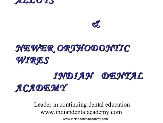 ALLOYS & NEWER ORTHODONTIC WIRES INDIAN DENTAL ACADEMY Leader in continuing dental education www.indiandentalacademy.com w...