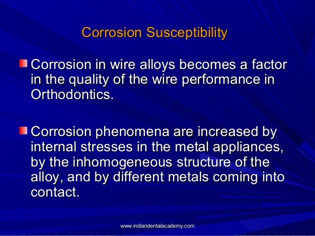 Corrosion Susceptibility Corrosion in wire alloys becomes a factor in the quality of the wire performance in Orthodontics....