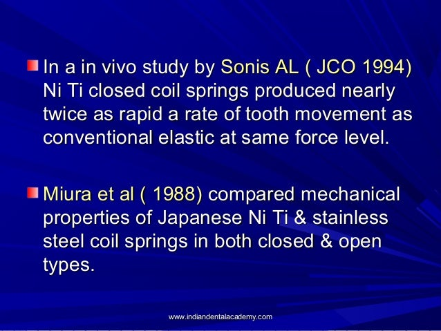In a in vivo study by Sonis AL ( JCO 1994) Ni Ti closed coil springs produced nearly twice as rapid a rate of tooth moveme...