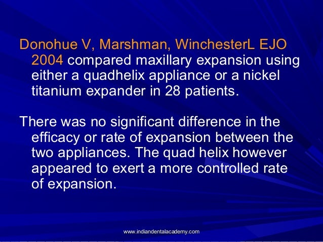 Donohue V, Marshman, WinchesterL EJO 2004 compared maxillary expansion using either a quadhelix appliance or a nickel tita...