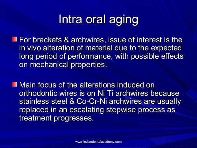 Intra oral aging For brackets & archwires, issue of interest is the in vivo alteration of material due to the expected lon...