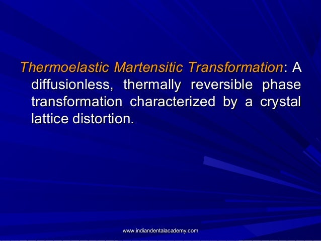 Thermoelastic Martensitic Transformation : A diffusionless, thermally reversible phase transformation characterized by a c...