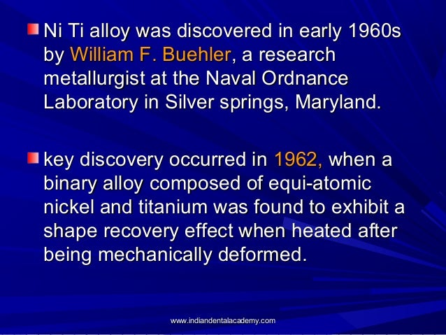 Ni Ti alloy was discovered in early 1960s by William F. Buehler, a research metallurgist at the Naval Ordnance Laboratory ...