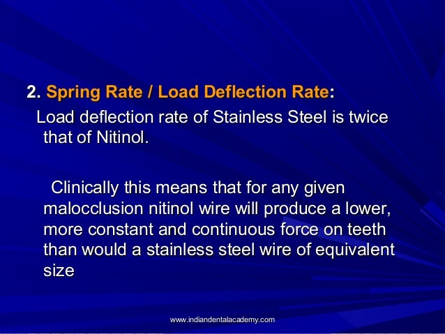 2. Spring Rate / Load Deflection Rate: Load deflection rate of Stainless Steel is twice that of Nitinol. Clinically this m...