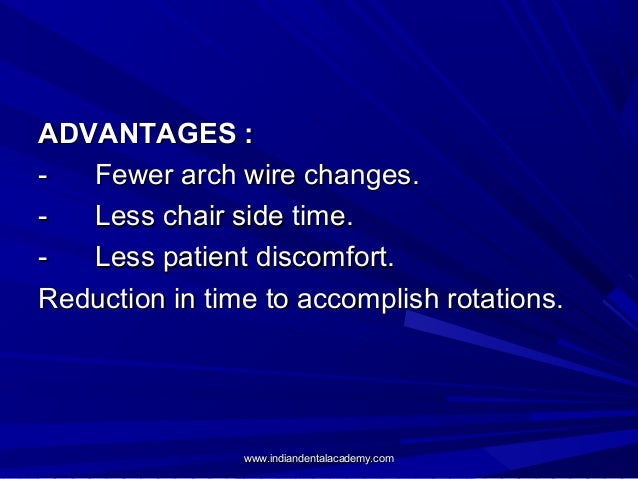 ADVANTAGES : Fewer arch wire changes. Less chair side time. Less patient discomfort. Reduction in time to accomplish rotat...