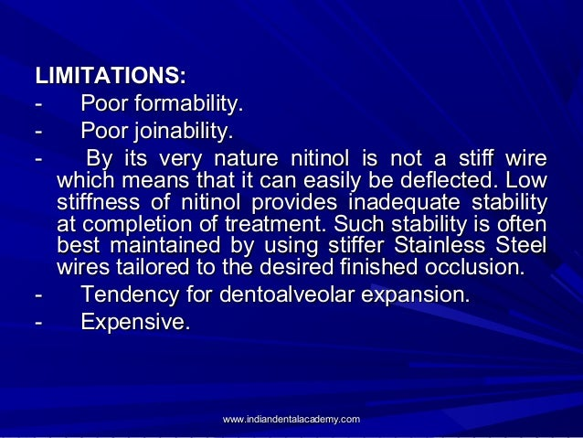 LIMITATIONS: Poor formability. Poor joinability. By its very nature nitinol is not a stiff wire which means that it can ea...