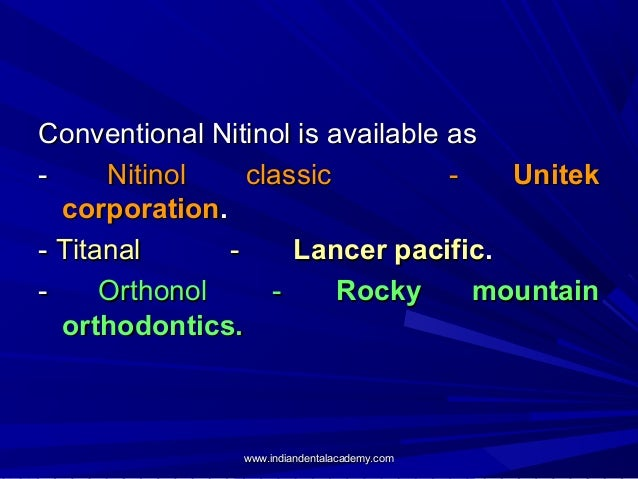 Conventional Nitinol is available as Nitinol classic Unitek corporation. - Titanal Lancer pacific. Orthonol Rocky mountain...