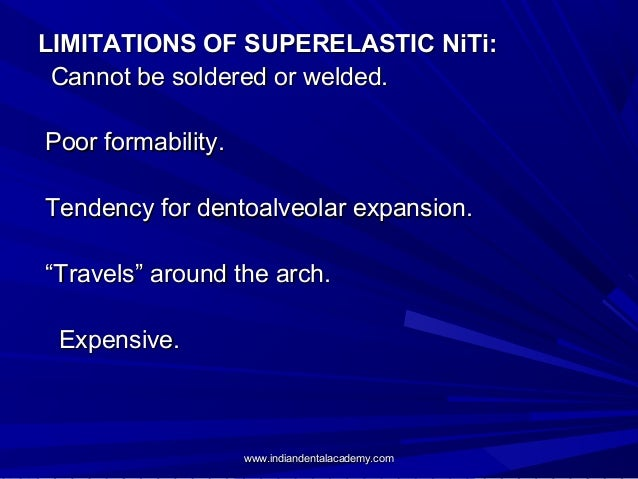 LIMITATIONS OF SUPERELASTIC NiTi: Cannot be soldered or welded. Poor formability. Tendency for dentoalveolar expansion. ...
