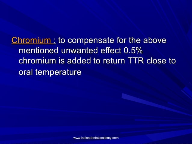 Chromium : to compensate for the above mentioned unwanted effect 0.5% chromium is added to return TTR close to oral temper...