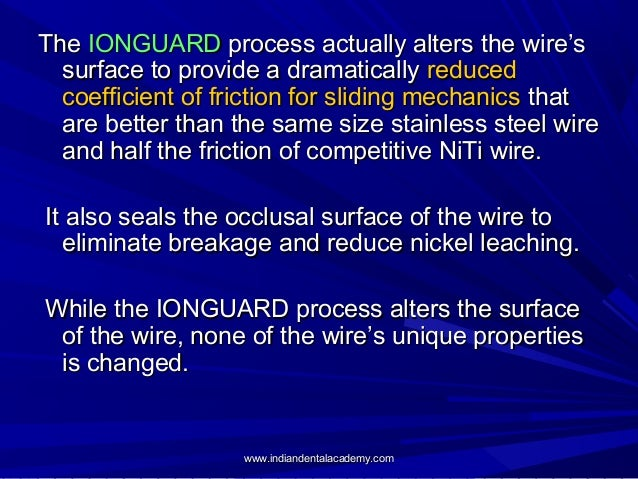The IONGUARD process actually alters the wire's surface to provide a dramatically reduced coefficient of friction for slid...