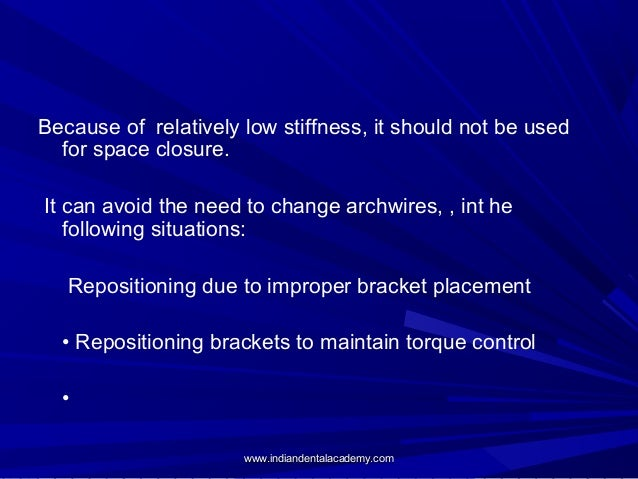 Because of relatively low stiffness, it should not be used for space closure. It can avoid the need to change archwires, ,...