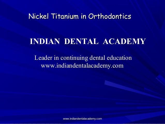 Nickel Titanium in OrthodonticsNickel Titanium in Orthodontics INDIAN DENTAL ACADEMY Leader in continuing dental education...