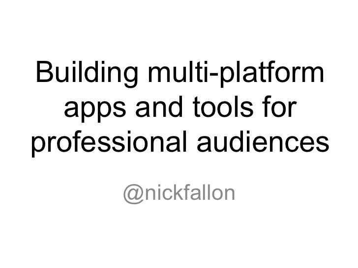 Building multi-platform  apps and tools forprofessional audiences       @nickfallon