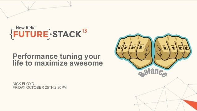 Performance tuning your life to maximize awesome NICK FLOYD FRIDAY OCTOBER 25TH 2:30PM