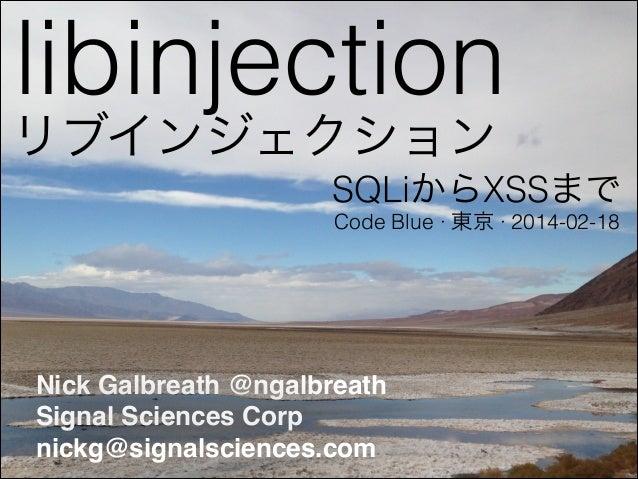libinjection SQLiからXSSまで Nick Galbreath @ngalbreath! Signal Sciences Corp! nickg@signalsciences.com Code Blue ∙ 東京 ∙ 2014-...