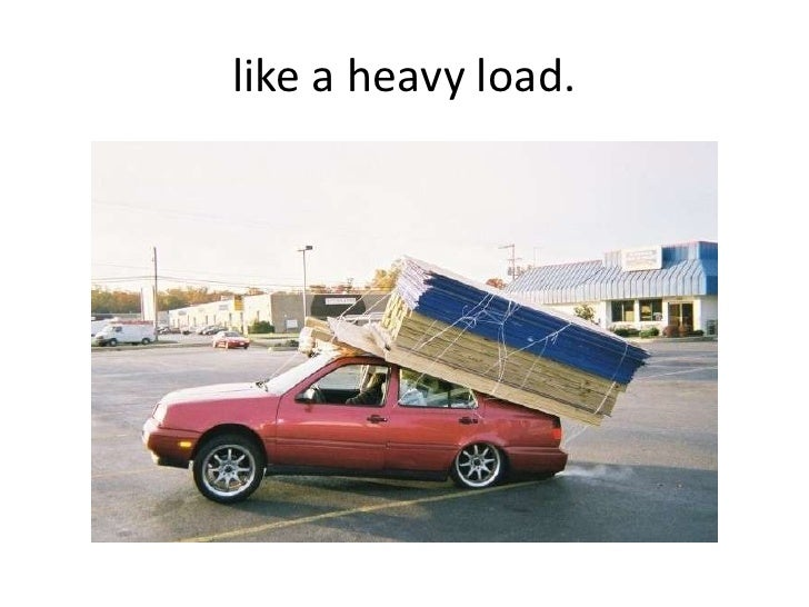 like a heavy load.<br />