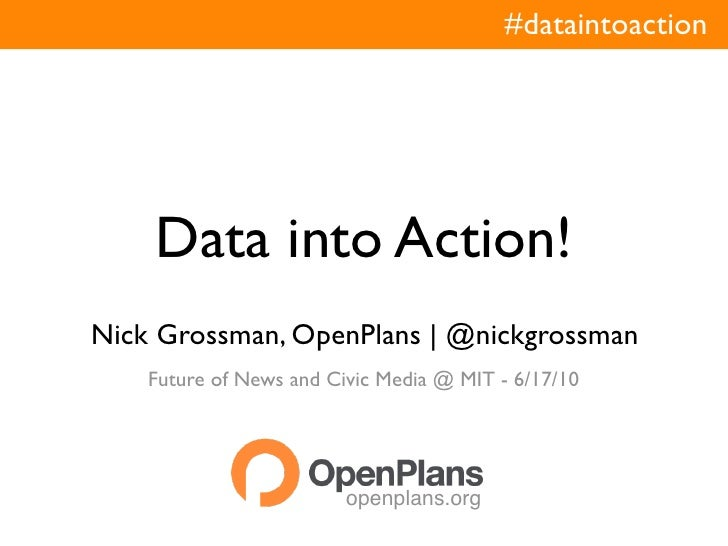 #dataintoaction         Data into Action! Nick Grossman, OpenPlans | @nickgrossman     Future of News and Civic Media @ MI...
