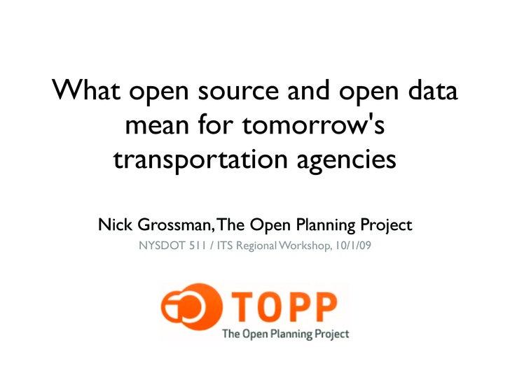 What open source and open data      mean for tomorrow's    transportation agencies     Nick Grossman, The Open Planning Pr...