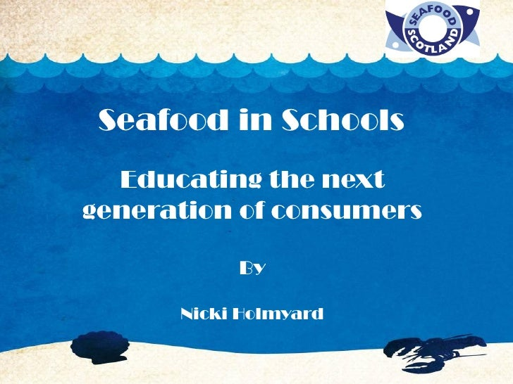 Seafood in Schools  Educating the nextgeneration of consumers           By      Nicki Holmyard