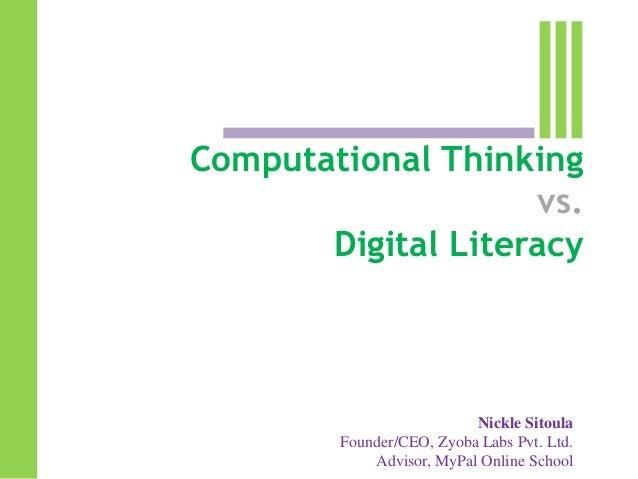 Computational Thinking vs. Digital Literacy  Nickle Sitoula Founder/CEO, Zyoba Labs Pvt. Ltd. Advisor, MyPal Online School