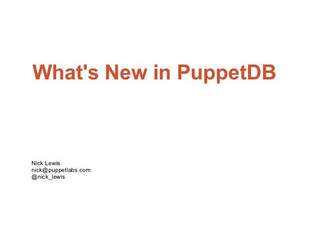 Whats New in PuppetDBNick Lewisnick@puppetlabs.com@nick_lewis