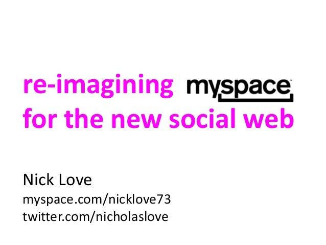 re-imagining for the new social web Nick Love myspace.com/nicklove73 twitter.com/nicholaslove