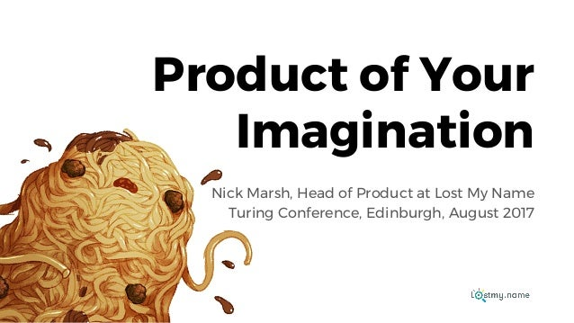Product of Your Imagination Nick Marsh, Head of Product at Lost My Name Turing Conference, Edinburgh, August 2017