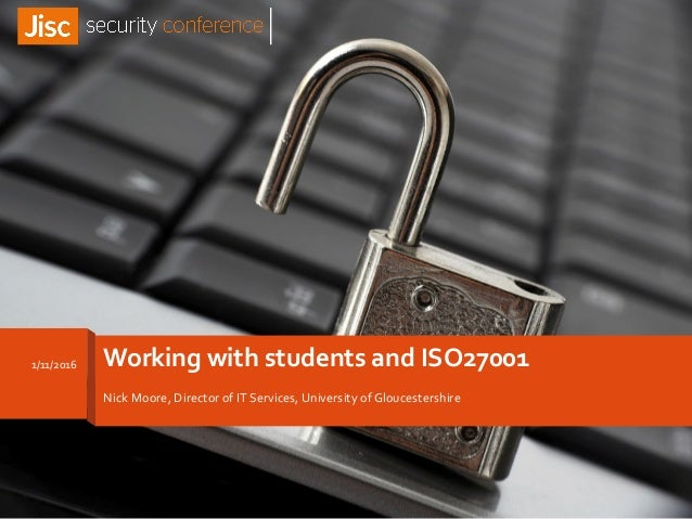Working with students and ISO27001 Nick Moore, Director of IT Services, University of Gloucestershire 1/11/2016