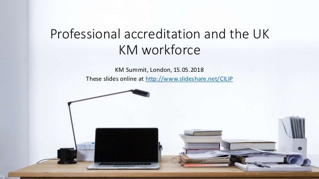 Professional accreditation and the UK KM workforce KM Summit, London, 15.05.2018 These slides online at http://www.slidesh...