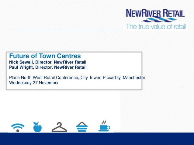 Future of Town Centres Nick Sewell, Director, NewRiver Retail Paul Wright, Director, NewRiver Retail Place North West Reta...
