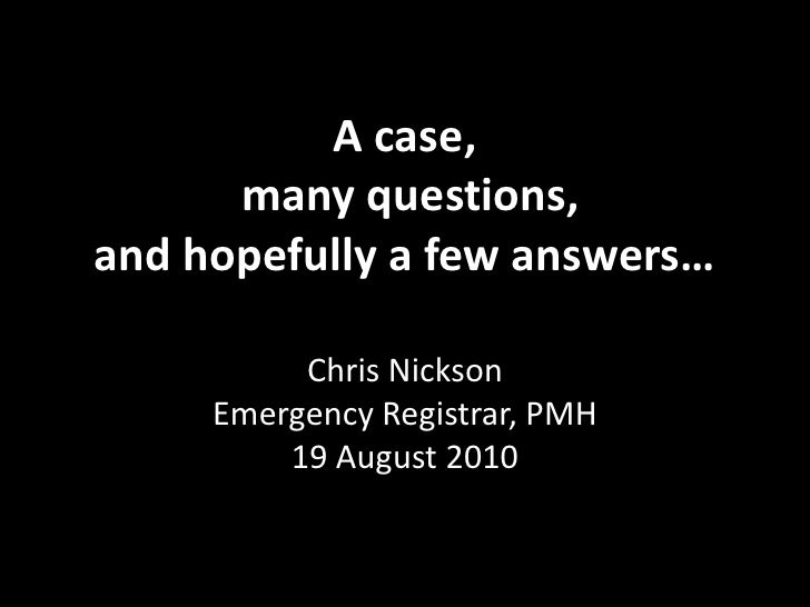 A case, many questions, and hopefully a few answers…<br />Chris NicksonEmergency Registrar, PMH19 August 2010<br />