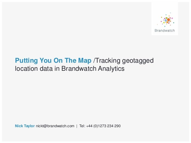 Putting You On The Map /Tracking geotagged location data in Brandwatch Analytics Nick Taylor nickt@brandwatch.com | Tel: +...