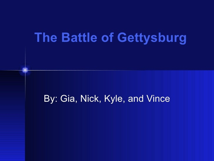 The Battle of Gettysburg By: Gia, Nick, Kyle, and Vince