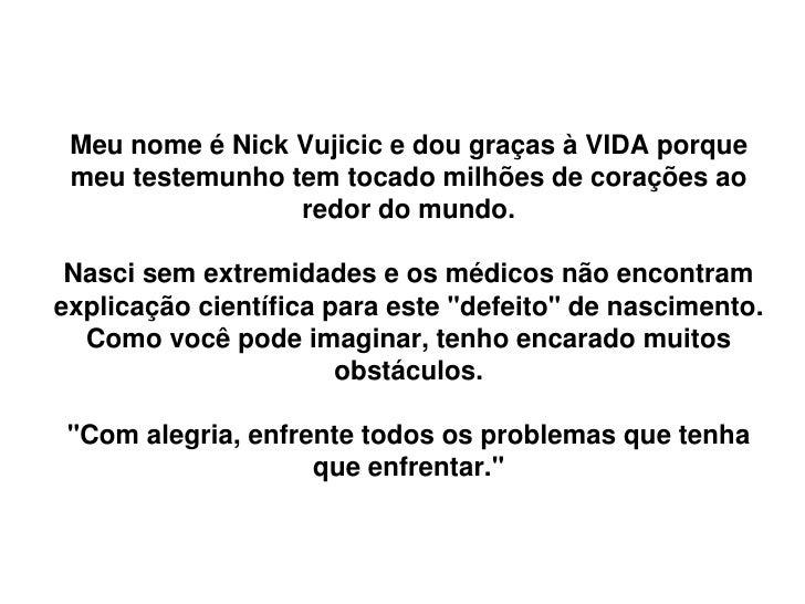 Meu nome é Nick Vujicic e dou graças à VIDA porque meu testemunho tem tocado milhões de corações ao                 redor ...